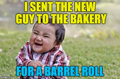 Just a plain one... :) | I SENT THE NEW GUY TO THE BAKERY FOR A BARREL ROLL | image tagged in memes,evil toddler,jokes,food,bakery,workplace | made w/ Imgflip meme maker
