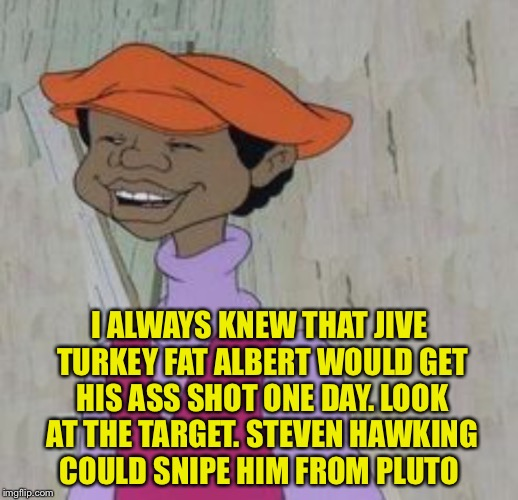 I ALWAYS KNEW THAT JIVE TURKEY FAT ALBERT WOULD GET HIS ASS SHOT ONE DAY. LOOK AT THE TARGET. STEVEN HAWKING COULD SNIPE HIM FROM PLUTO | made w/ Imgflip meme maker
