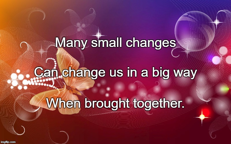 Many small changes When brought together. Can change us in a big way | image tagged in butterflies | made w/ Imgflip meme maker