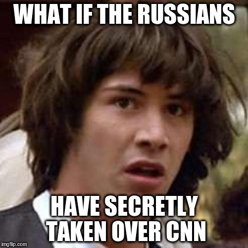 Conspiracy Keanu Meme | WHAT IF THE RUSSIANS HAVE SECRETLY TAKEN OVER CNN | image tagged in memes,conspiracy keanu | made w/ Imgflip meme maker