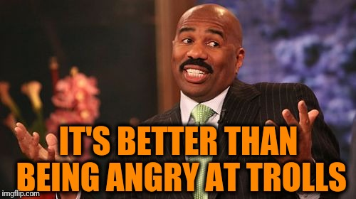 Steve Harvey Meme | IT'S BETTER THAN BEING ANGRY AT TROLLS | image tagged in memes,steve harvey | made w/ Imgflip meme maker