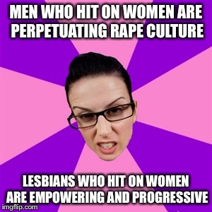 Feminist | MEN WHO HIT ON WOMEN ARE PERPETUATING **PE CULTURE LESBIANS WHO HIT ON WOMEN ARE EMPOWERING AND PROGRESSIVE | image tagged in feminist | made w/ Imgflip meme maker