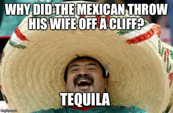 To see more read the Mexican book 'Tequila Mockingbird' | WHY DID THE MEXICAN THROW HIS WIFE OFF A CLIFF? TEQUILA | image tagged in happy mexican,mexican joke,funny,meme,joke | made w/ Imgflip meme maker