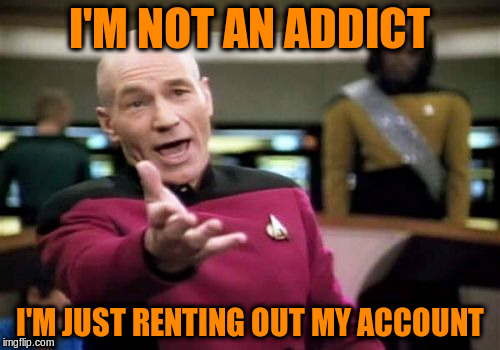 Picard Wtf Meme | I'M NOT AN ADDICT I'M JUST RENTING OUT MY ACCOUNT | image tagged in memes,picard wtf | made w/ Imgflip meme maker
