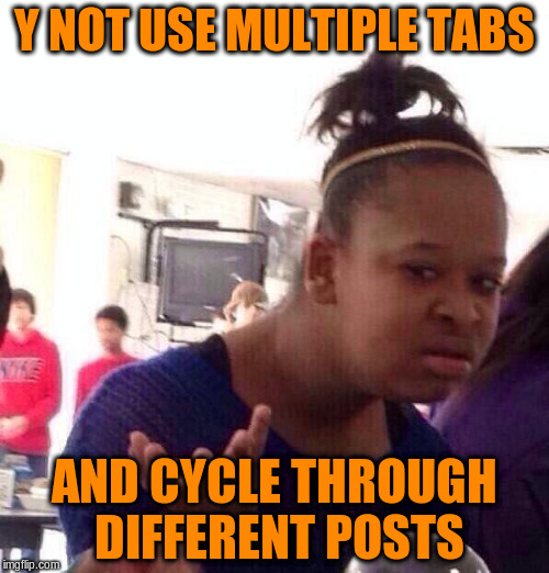 Black Girl Wat Meme | Y NOT USE MULTIPLE TABS AND CYCLE THROUGH DIFFERENT POSTS | image tagged in memes,black girl wat | made w/ Imgflip meme maker