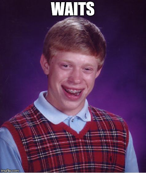 Bad Luck Brian Meme | WAITS | image tagged in memes,bad luck brian | made w/ Imgflip meme maker