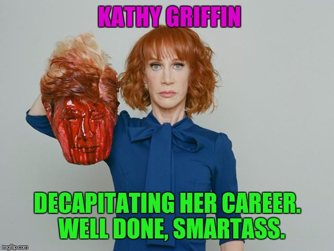 KATHY GRIFFIN DECAPITATING HER CAREER.  WELL DONE, SMARTASS. | image tagged in kathy griffin tolerance | made w/ Imgflip meme maker