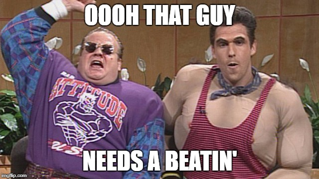 OOOH THAT GUY NEEDS A BEATIN' | image tagged in snl how much ya bench | made w/ Imgflip meme maker