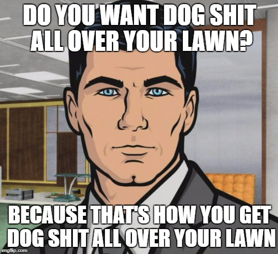 Archer Meme | DO YOU WANT DOG SHIT ALL OVER YOUR LAWN? BECAUSE THAT'S HOW YOU GET DOG SHIT ALL OVER YOUR LAWN | image tagged in memes,archer,AdviceAnimals | made w/ Imgflip meme maker