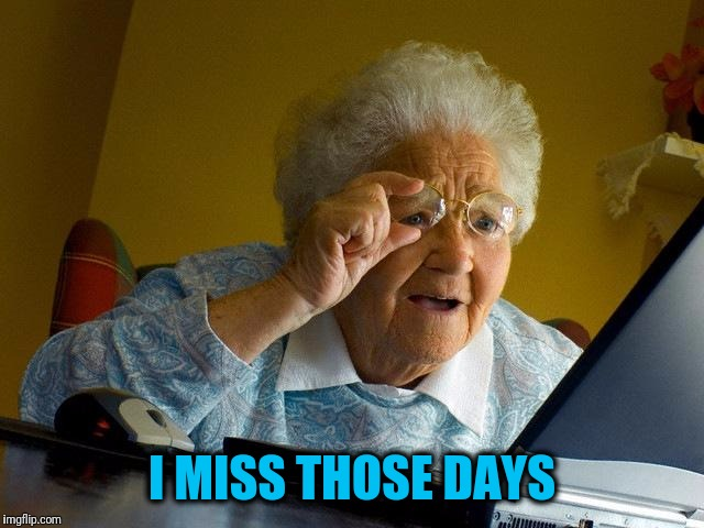 Grandma Finds The Internet Meme | I MISS THOSE DAYS | image tagged in memes,grandma finds the internet | made w/ Imgflip meme maker
