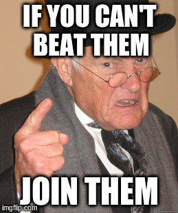 Back In My Day Meme | IF YOU CAN'T BEAT THEM JOIN THEM | image tagged in memes,back in my day | made w/ Imgflip meme maker