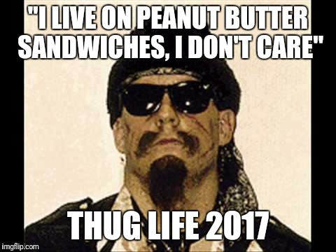 """I LIVE ON PEANUT BUTTER SANDWICHES, I DON'T CARE"" THUG LIFE 2017 