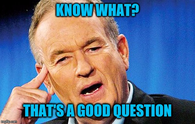 Bill | KNOW WHAT? THAT'S A GOOD QUESTION | image tagged in bill | made w/ Imgflip meme maker