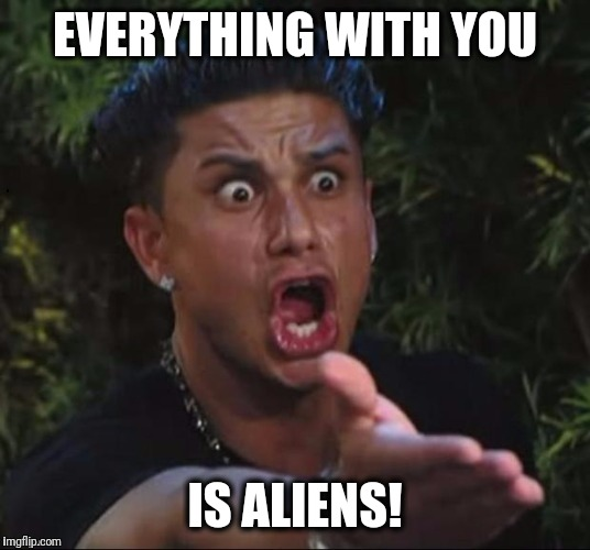 for crying out loud | EVERYTHING WITH YOU IS ALIENS! | image tagged in for crying out loud | made w/ Imgflip meme maker