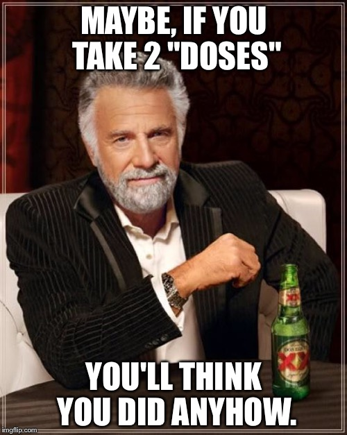 "The Most Interesting Man In The World Meme | MAYBE, IF YOU TAKE 2 ""DOSES"" YOU'LL THINK YOU DID ANYHOW. 