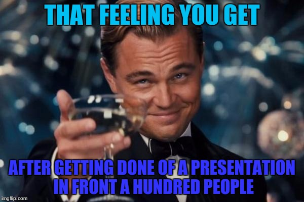Leonardo Dicaprio Cheers Meme | THAT FEELING YOU GET AFTER GETTING DONE OF A PRESENTATION IN FRONT A HUNDRED PEOPLE | image tagged in memes,leonardo dicaprio cheers,that feeling | made w/ Imgflip meme maker