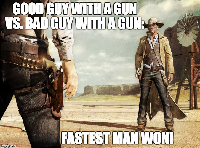 The Wild West, aka The Old West | GOOD GUY WITH A GUN VS. BAD GUY WITH A GUN: FASTEST MAN WON! | image tagged in second amendment,nra,gun control,self defense,conflict resolution,gun laws | made w/ Imgflip meme maker