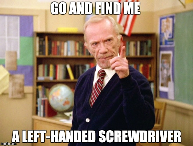 Mister Hand | GO AND FIND ME A LEFT-HANDED SCREWDRIVER | image tagged in mister hand | made w/ Imgflip meme maker