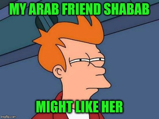 Futurama Fry Meme | MY ARAB FRIEND SHABAB MIGHT LIKE HER | image tagged in memes,futurama fry | made w/ Imgflip meme maker