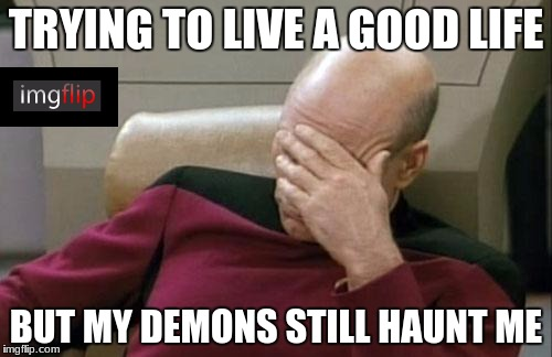 Imgflip is addicting | TRYING TO LIVE A GOOD LIFE BUT MY DEMONS STILL HAUNT ME | image tagged in memes,captain picard facepalm,addicted,imgflip | made w/ Imgflip meme maker