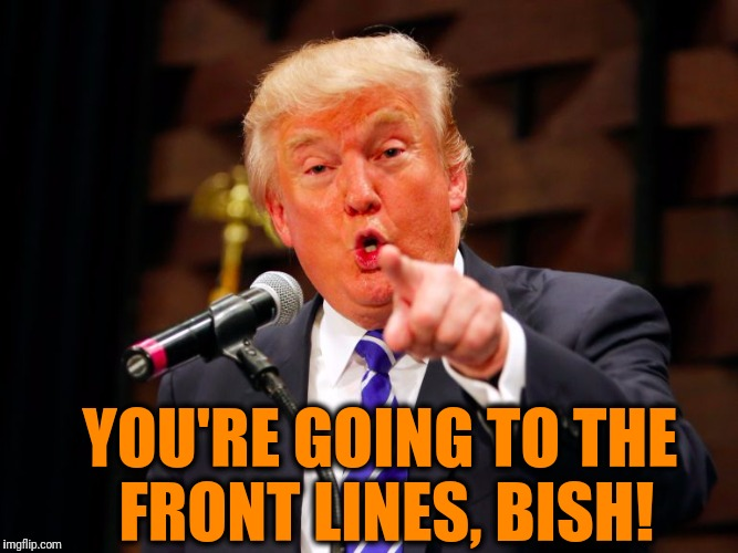 trump point | YOU'RE GOING TO THE FRONT LINES, BISH! | image tagged in trump point | made w/ Imgflip meme maker