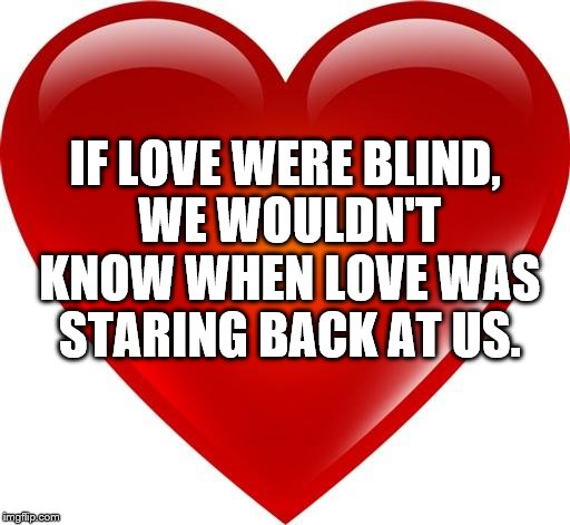 My heart | IF LOVE WERE BLIND, WE WOULDN'T KNOW WHEN LOVE WAS STARING BACK AT US. | image tagged in my heart | made w/ Imgflip meme maker
