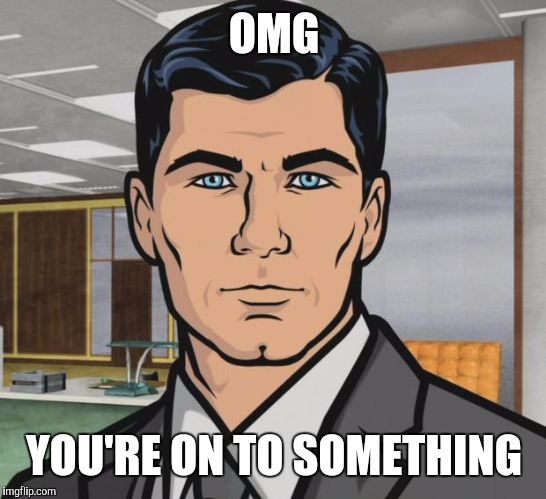 Archer Meme | OMG YOU'RE ON TO SOMETHING | image tagged in memes,archer | made w/ Imgflip meme maker