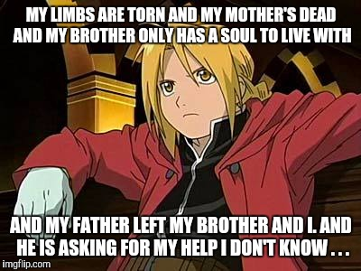 Edward Elric 1 |  MY LIMBS ARE TORN AND MY MOTHER'S DEAD AND MY BROTHER ONLY HAS A SOUL TO LIVE WITH; AND MY FATHER LEFT MY BROTHER AND I. AND HE IS ASKING FOR MY HELP I DON'T KNOW . . . | image tagged in memes,edward elric 1 | made w/ Imgflip meme maker