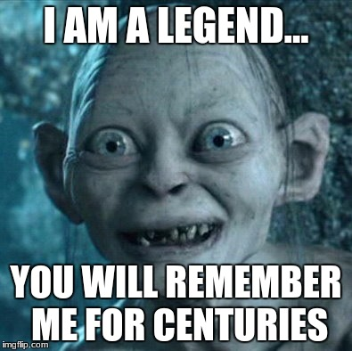 Gollum Meme | I AM A LEGEND... YOU WILL REMEMBER ME FOR CENTURIES | image tagged in memes,gollum | made w/ Imgflip meme maker