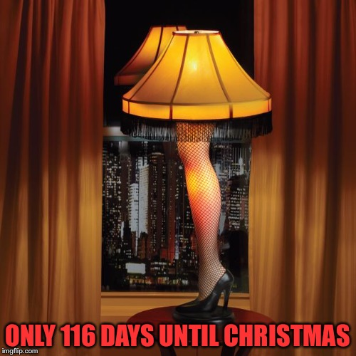 leg lamp | ONLY 116 DAYS UNTIL CHRISTMAS | image tagged in leg lamp | made w/ Imgflip meme maker