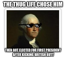 THE THUG LIFE CHOSE HIM THEN GOT ELECTED FOR FIRST PRESIDENT AFTER KICKING BRITISH BUTT | image tagged in george washington thug life | made w/ Imgflip meme maker