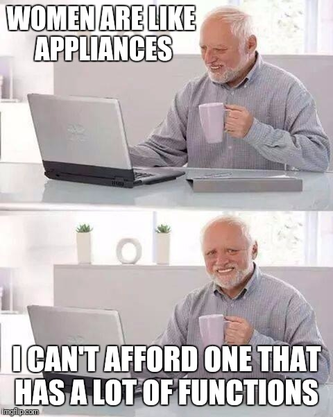 Hide the Pain Harold Meme | WOMEN ARE LIKE APPLIANCES I CAN'T AFFORD ONE THAT HAS A LOT OF FUNCTIONS | image tagged in memes,hide the pain harold | made w/ Imgflip meme maker