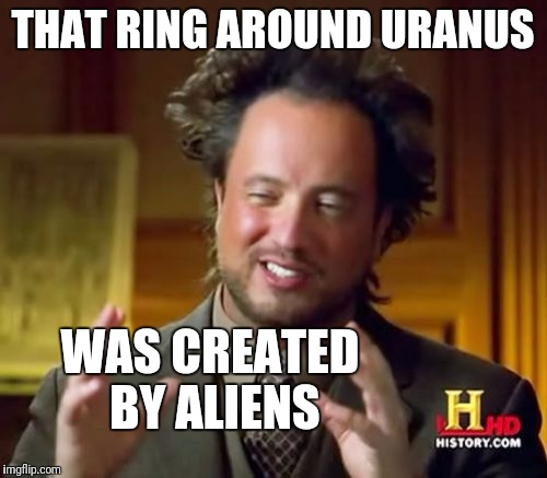 Ancient Aliens Meme | THAT RING AROUND URANUS WAS CREATED BY ALIENS | image tagged in memes,ancient aliens | made w/ Imgflip meme maker