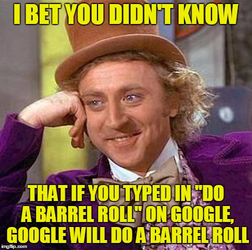 "Creepy Condescending Wonka Meme | I BET YOU DIDN'T KNOW THAT IF YOU TYPED IN ""DO A BARREL ROLL"" ON GOOGLE, GOOGLE WILL DO A BARREL ROLL 