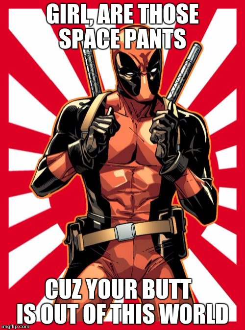 Deadpool Pick Up Lines | GIRL, ARE THOSE SPACE PANTS CUZ YOUR BUTT   IS OUT OF THIS WORLD | image tagged in memes,deadpool pick up lines | made w/ Imgflip meme maker
