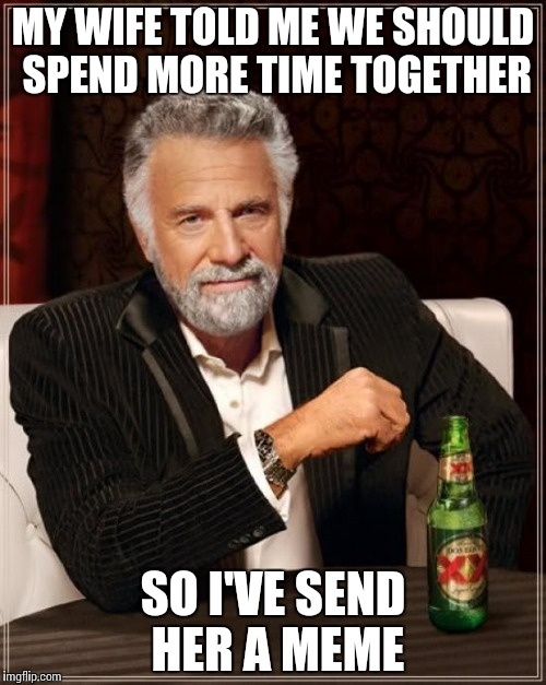 The Most Interesting Man In The World Meme | MY WIFE TOLD ME WE SHOULD SPEND MORE TIME TOGETHER SO I'VE SEND HER A MEME | image tagged in memes,the most interesting man in the world | made w/ Imgflip meme maker