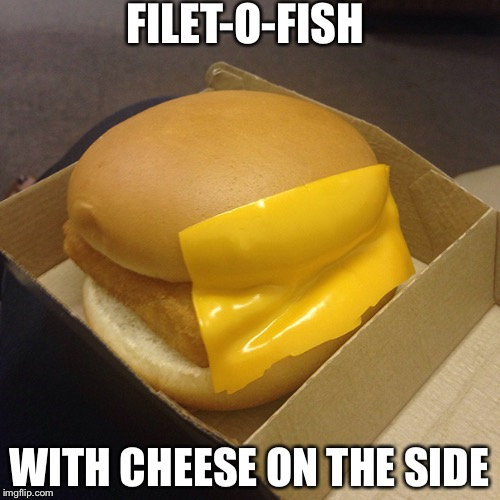 FILET-O-FISH WITH CHEESE ON THE SIDE | image tagged in fast food priorities | made w/ Imgflip meme maker
