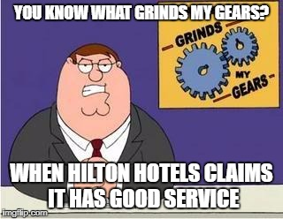 You know what grinds my gears | YOU KNOW WHAT GRINDS MY GEARS? WHEN HILTON HOTELS CLAIMS IT HAS GOOD SERVICE | image tagged in you know what grinds my gears | made w/ Imgflip meme maker