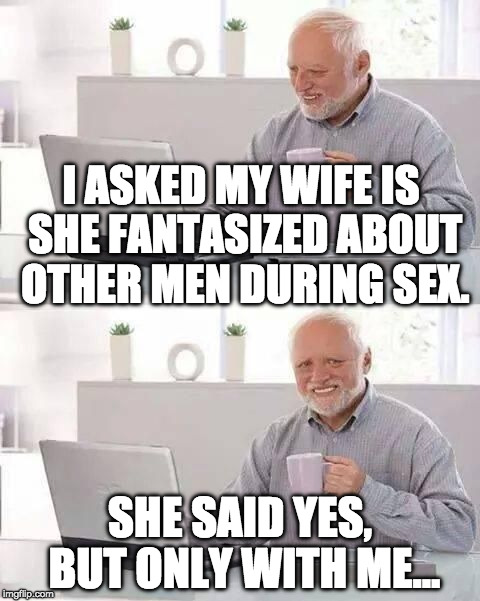 hide the pain harold | I ASKED MY WIFE IS SHE FANTASIZED ABOUT OTHER MEN DURING SEX. SHE SAID YES, BUT ONLY WITH ME... | image tagged in hide the pain harold | made w/ Imgflip meme maker