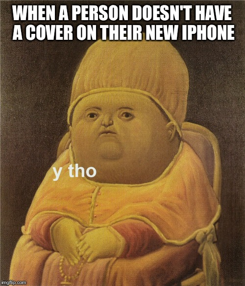 y tho | WHEN A PERSON DOESN'T HAVE A COVER ON THEIR NEW IPHONE | image tagged in y tho | made w/ Imgflip meme maker