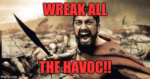 Sparta Leonidas Meme | WREAK ALL THE HAVOC!! | image tagged in memes,sparta leonidas | made w/ Imgflip meme maker