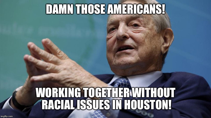 What a disaster to his racial hate funding plan.  Yes! | DAMN THOSE AMERICANS! WORKING TOGETHER WITHOUT RACIAL ISSUES IN HOUSTON! | image tagged in memes,racial harmony,houston,flood,rescue,george soros | made w/ Imgflip meme maker
