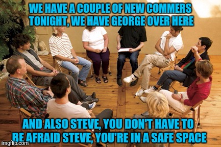 This was actually my Moms idea, a support group for everyone fired from Trump. Heh heh. Thanx Mom. | WE HAVE A COUPLE OF NEW COMMERS TONIGHT, WE HAVE GEORGE OVER HERE AND ALSO STEVE, YOU DON'T HAVE TO BE AFRAID STEVE, YOU'RE IN A SAFE SPACE | image tagged in funny memes,memes,sewmyeyesshut,donald trump | made w/ Imgflip meme maker