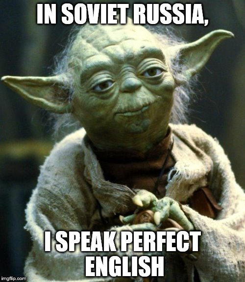 Russian Reversal  | IN SOVIET RUSSIA, I SPEAK PERFECT ENGLISH | image tagged in memes,star wars yoda,in soviet russia | made w/ Imgflip meme maker