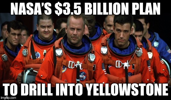 Fuck yeah Nasa | NASA'S $3.5 BILLION PLAN TO DRILL INTO YELLOWSTONE | image tagged in nasa,drill,yellow | made w/ Imgflip meme maker