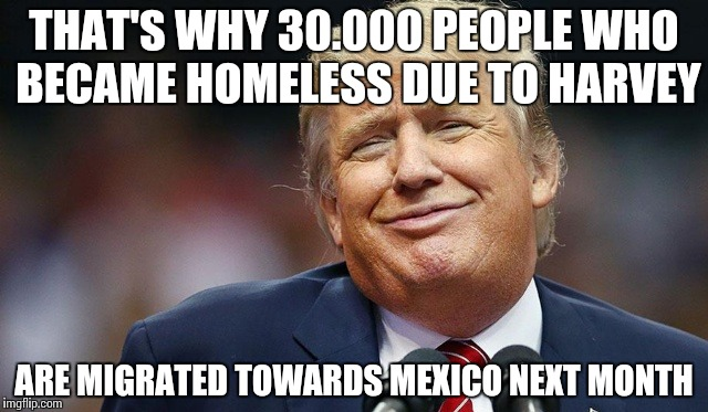 Trump Oopsie | THAT'S WHY 30.000 PEOPLE WHO BECAME HOMELESS DUE TO HARVEY ARE MIGRATED TOWARDS MEXICO NEXT MONTH | image tagged in trump oopsie | made w/ Imgflip meme maker