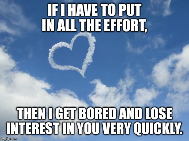 IF I HAVE TO PUT IN ALL THE EFFORT, THEN I GET BORED AND LOSE INTEREST IN YOU VERY QUICKLY. | image tagged in heart shaped cloud | made w/ Imgflip meme maker
