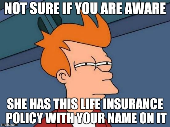 Futurama Fry Meme | NOT SURE IF YOU ARE AWARE SHE HAS THIS LIFE INSURANCE POLICY WITH YOUR NAME ON IT | image tagged in memes,futurama fry | made w/ Imgflip meme maker