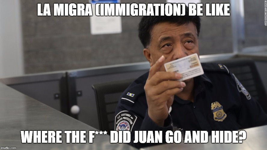 Immigration Agent's Thoughts | LA MIGRA (IMMIGRATION) BE LIKE WHERE THE F*** DID JUAN GO AND HIDE? | image tagged in immigration agent,illegal immigration,deportation,trump immigration policy | made w/ Imgflip meme maker