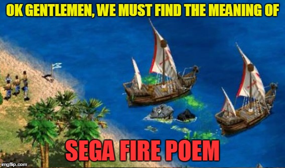 OK GENTLEMEN, WE MUST FIND THE MEANING OF SEGA FIRE POEM | made w/ Imgflip meme maker